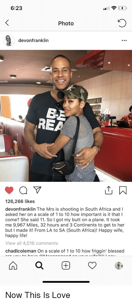Africa, Blessed, and Butt: 6:23  Photo  devonfranklin  REA  126,266 likes  devonfranklin The Mrs is shooting in South Africa and I  asked her on a scale of 1 to 10 how important is it that l  come? She said 11. So I got my butt on a plane. It took  me 9,967 Miles, 32 hours and 3 Continents to get to her  but I made it! From LA to SA (South Africa)! Happy wife,  happy life!  View all 4,016 comments  chadlcoleman On a scale of 1 to 10 how friggin' blessed Now This Is Love