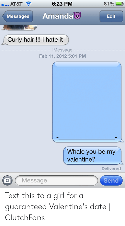 At&t, Date, and Girl: 6:23 PM  AT&T  81 %  Amanda  Messages  Edit  Curly hair!!! I hate it  iMessage  Feb 11, 2012 5:01 PM  Whale you be my  valentine?  Delivered  Send  iMessage Text this to a girl for a guaranteed Valentine's date | ClutchFans