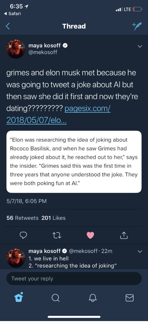 """Dating, Saw, and Live: 6:35  Safari  LTE  Thread  maya kosoff  @mekosoff  grimes and elon musk met because he  was going to tweet a joke about Al but  then saw she did it first and now they're  dating????????? pagesix.com/  2018/05/07/elo  """"Elon was researching the idea of joking about  Rococo Basilisk, and when he saw Grimes had  already joked about it, he reached out to her,"""" says  the insider. """"Grimes said this was the first time in  three years that anyone understood the joke. They  were both poking fun at Al.""""  5/7/18, 6:05 PM  56 Retweets 201 Likes  maya kosoff & @mekosoff 22m  1. we live in hell  2. """"researching the idea of joking""""  Tweet your reply"""