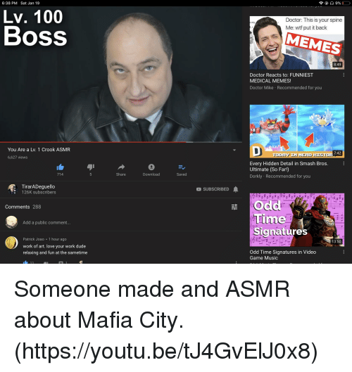 Anaconda, Doctor, and Dude: 6:38 PM Sat Jan 19  Lv. 100  Boss  Doctor: This is your spine  Me: wtf put it back  my  MEMES  8:49  Doctor Reacts to: FUNNIEST  MEDICAL MEMES!  Doctor Mike Recommended for you  You Are a Lv. 1 Crook ASMR  7:42  TODY IN NERD HISTOR  6,627 views  0  Download  Every Hidden Detail in Smash Bros.  Ultimate (So Far!)  Dorkly Recommended for you  714  Share  Saved  TirarADeguello  126K subscribers  SUBSCRIBED  Odd  Time  Signature  Comments 288  12 D  92  Add a public comment  9:5  Patrick Joao 1 hour ago  work of art. love your work dude  relaxing and fun at the sametime  13:50  Odd Time Signatures in Video  Game Music