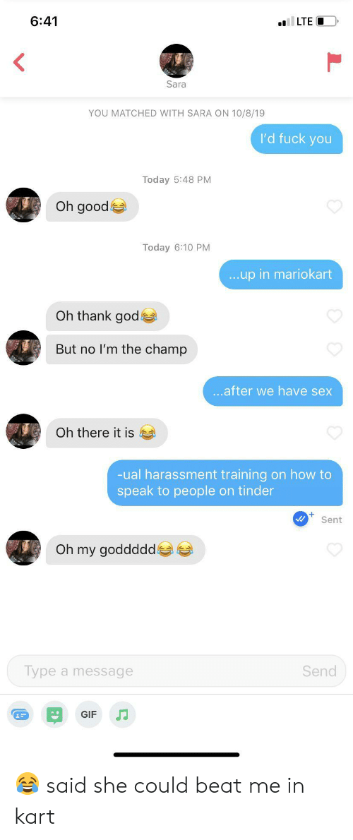 Gif, God, and Sex: 6:41  LTE  Sara  YOU MATCHED WITH SARA ON 10/8/19  I'd fuck you  Today 5:48 PM  Oh good  Today 6:10 PM  ...up in mariokart  Oh thank god  But no I'm the champ  ...after we have sex  Oh there it is  -ual harassment training on how to  speak to people on tinder  Sent  Oh my goddddd  Type a message  Send  GIF 😂 said she could beat me in kart