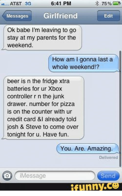 Beer, Come Over, and Parents: 6:41 PM  EB-- AT&T 3G  75  Messages  Girlfriend  Edit  Ok be I'm leaving to go  stay at my parents for the  weekend.  How am l gonna last a  whole weekend!?  beer is n the fridge xtra  batteries for ur Xbox  controller r n the junk  drawer. number for pizza  is on the counter with ur  credit card &I already told  josh & Steve to come over  tonight for u. Have fun  You. Are. Amazing.  Delivered  O i Message  Send  funny  ce