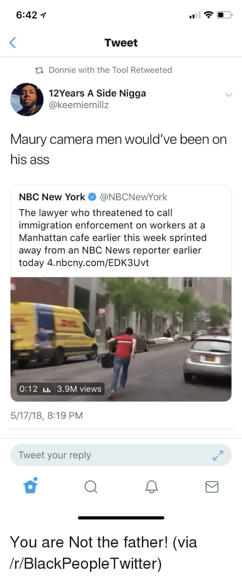 Ass, Blackpeopletwitter, and Lawyer: 6:42 1  Tweet  ti Donnie with the Tool Retweeted  12Years A Side Nigga  @keemiemillz  Maury camera men would've been on  his ass  NBC New York @NBCNewYork  The lawyer who threatened to call  immigration enforcement on workers at a  Manhattan cafe earlier this week sprinted  away from an NBC News reporter earlier  today 4.nbcny.com/EDK3Uvt  0:12 I., 3.9M views  5/17/18, 8:19 PM  Tweet your reply <p>You are Not the father! (via /r/BlackPeopleTwitter)</p>
