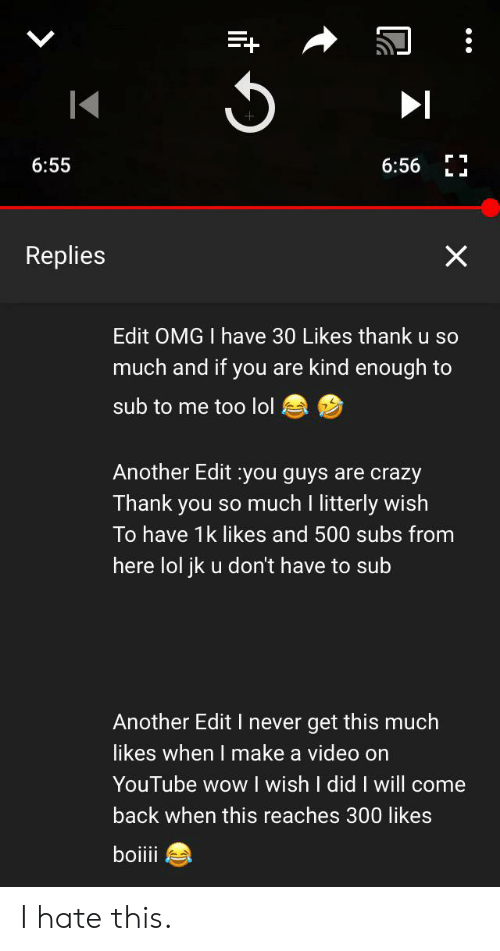 Crazy, Lol, and Omg: 6:55  6:56  LI  X  Replies  Edit OMG I have 30 Likes thank u so  much and if you are kind enough to  sub to me too lol  Another Edit you guys are crazy  Thank you so much I litterly wish  To have 1k likes and 500 subs from  here lol jk u don't have to sub  Another Edit I never get this much  likes when I make a video on  YouTube wow wish I did I will come  back when thiss reaches 300 likes  boiiii I hate this.