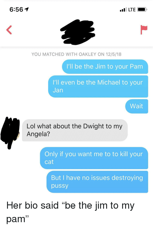 "Lol, Pussy, and Michael: 6:561  YOU MATCHED WITH OAKLEY ON 12/5/18  I'll be the Jim to your Pam  I'll even be the Michael to your  Jan  Wait  Lol what about the Dwight to my  Angela?  Only if you want me to to kill your  Cat  But I have no issues destroying  pussy Her bio said ""be the jim to my pam"""