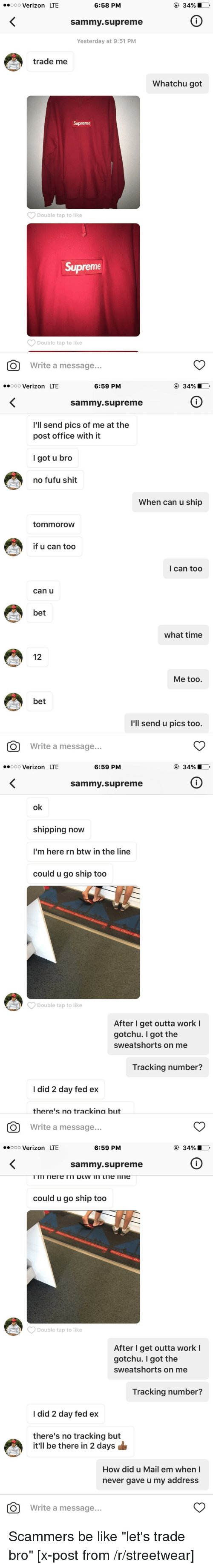 "Ex's, Post Office, and Shit: 6:58 PM  ooooo Verizon LTE  Sammy Supreme  Yesterday at 9:51 PM  trade me  Supreme  Double tap to like  Supreme  Double tap to like  O Write a message  Whatchu got   6:59 PM  ooooo Verizon LTE  Sammy Supreme  I'll send pics of me at the  post office with it  I got u bro  no fufu shit  When can u ship  tommorow  if u can too  I can too  can u  bet  what time  12  Me too.  bet  I'll send u pics too.  O Write a message   6:59 PM  ooooo Verizon LTE  Sammy Supreme  ok  shipping now  I'm here rn btw in the line  could u go ship too  Double tap to like  After I get outta work l  got chu. got the  sweatshorts on me  Tracking number?  I did 2 day fed ex  there's no trackina but  O Write a message   6:59 PM  ooooo Verizon LTE  Sammy Supreme  could u go ship too  After I get outta work I  gotchu. I got the  sweatshorts on me  Tracking number?  I did 2 day fed ex  there's no tracking but  it'll be there in 2 days  How did u Mail em when I  never gave u my address  O Write a message Scammers be like ""let's trade bro"" [x-post from /r/streetwear]"