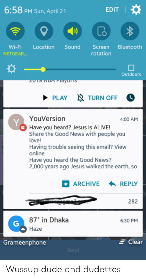 Alive, Bluetooth, and Dude: 6:58 PM Sun, April 21  EDIT  Wi-Fi Location SoundScreen Bluetooth  NETGEAR  rotation  Outdoors  PLAY  TURN OFF  YouVersion  4:00 AM  Have you heard? Jesus is ALIVE!  Share the Good News with people you  love!  Having trouble seeing this email? View  online  Have you heard the Good News?  2,000 years ago Jesus walked the earth, so  News with people you  ARCHIVE  REPLY  282  87° in Dhaka  Haze  6:30 PM  E Clear  Grameenphone Wussup dude and dudettes