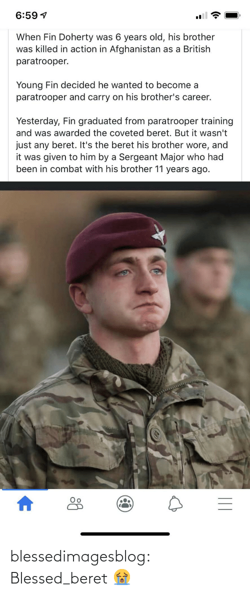 Blessed, Tumblr, and Afghanistan: 6:59 1  When Fin Doherty was 6 years old, his brother  was killed in action in Afghanistan as a British  paratrooper.  Young Fin decided he wanted to become a  paratrooper and carry on his brother's career.  Yesterday, Fin graduated from paratrooper training  and was awarded the coveted beret. But it wasn't  just any beret. It's the beret his brother wore, and  it was given to him by a Sergeant Major who had  been in combat with his brother 11 years ago.     blessedimagesblog:  Blessed_beret  😭
