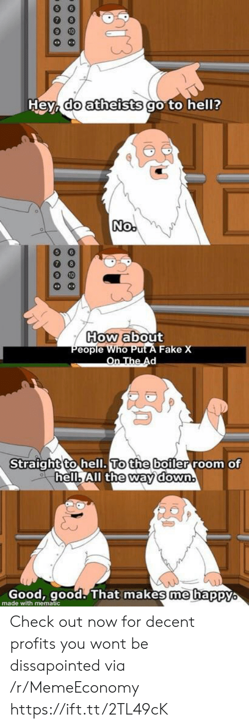 Fake, Good, and Good Good: 6 6  Hey, do atheists go to hel?  No.  How about  People Who Put A Fake X  On The Ad  Straight to hell. To the boiler room of  hell, All the way down.  Good, good. That makes me happyo  made with mematic Check out now for decent profits you wont be dissapointed via /r/MemeEconomy https://ift.tt/2TL49cK