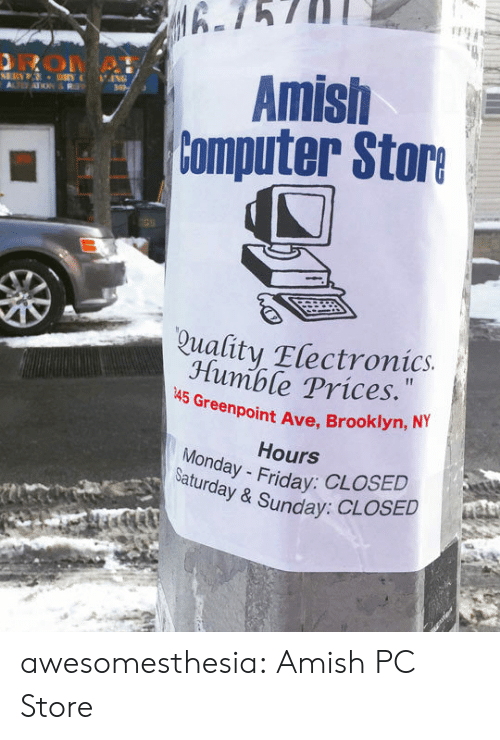 Tumblr, Brooklyn, and Blog: 6.75711  irme . Amish  tomputer store  Quality Electronics.  Jlumble PriceS.  A5 Greenpoint Ave, Brooklyn, NY  Hours  Monday  Saturday & Sunday:  : CLOSED awesomesthesia:  Amish PC Store