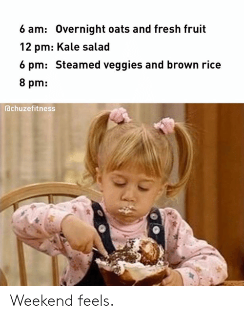 Fresh, Kale, and Rice: 6 am: Overnight oats and fresh fruit  12 pm: Kale salad  6 pm: Steamed veggies and brown rice  8 pm:  achuzefitness Weekend feels.