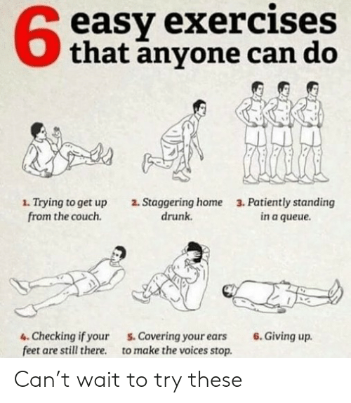 Drunk, Memes, and Couch: 6  easy exercises  Othat anyone can do  1. Trying to get up  from the couch.  2. Staggering home  drunk.  3. Patiently standing  in a queue.  4. Checking if your  feet are still there.  S. Covering your ears  to make the voices stop.  6. Giving up. Can't wait to try these