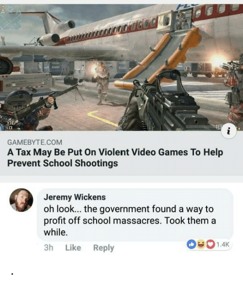 School, Video Games, and Games: 6%  GAMEBYTE.COM  A Tax May Be Put On Violent Video Games To Help  Prevent School Shootings  Jeremy Wickens  oh look... the government found a way to  profit off school massacres. Took thema  while.  3h Like Reply .