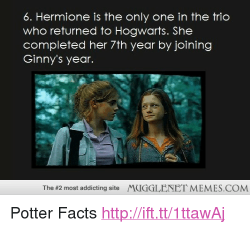 """Facts, Hermione, and Memes: 6. Hermione is the only one in the trio  who returned to Hogwarts. She  completed her 7th year by joining  Ginny's year.  The #2 most addicting site  MUGGLENET MEMES.COM <p>Potter Facts <a href=""""http://ift.tt/1ttawAj"""">http://ift.tt/1ttawAj</a></p>"""
