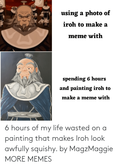 Dank, Life, and Memes: 6 hours of my life wasted on a painting that makes Iroh look awfully squishy. by MagzMaggie MORE MEMES