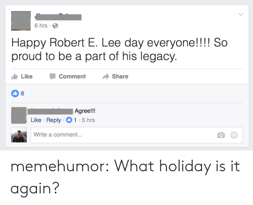 Tumblr, Blog, and Happy: 6 hrs  Happy Robert E. Lee day everyone!!!! So  proud to be a part of his legacy  Like  Comment  Share  6  Agree!!  Like Reply 1 5hrs  Write a comment... memehumor:  What holiday is it again?