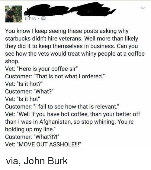 """Memes, 🤖, and Starbuck: 6 hrs M  You know keep seeing these posts asking why  starbucks didnt hire veterans. Well more than likely  they did it to keep themselves in business. Can you  see how the vets would treat whiny people at a coffee  shop.  Vet: """"Here is your coffee sir""""  Customer: """"That is not what I ordered.""""  Vet: """"Is it hot?""""  Customer: """"What?""""  Vet: """"Is it hot""""  Customer, """"I fail to see how that is relevant.""""  Vet: """"Well if you have hot coffee, than your better off  than I was in Afghanistan, so stop whining. You're  holding up my line.  Customer: """"What?!?!""""  Vet: """"MOVE OUT ASSHOLE!!!"""" via, John Burk"""