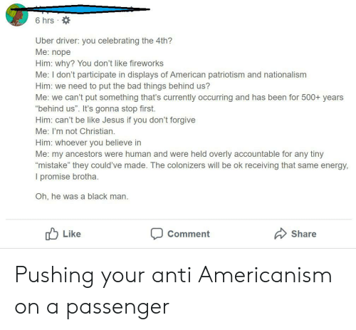 """Bad, Be Like, and Energy: 6 hrs  Uber driver: you celebrating the 4th?  Me: nope  Him: why? You don't like fireworks  Me: I don't participate in displays of American patriotism and nationalism  Him: we need to put the bad things behind us?  Me: we can't put something that's currently occurring and has been for 500+ years  """"behind us"""". It's gonna stop first.  Him: can't be like Jesus if you don't forgive  Me: I'm not Christian.  Him: whoever you believe in  Me: my ancestors were human and were held overly accountable for any tiny  """"mistake"""" they could've made. The colonizers will be ok receiving that same energy,  I promise brotha.  Oh, he was a black man  Like  Share  Comment Pushing your anti Americanism on a passenger"""