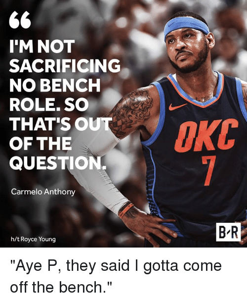"""Carmelo Anthony, Royce, and They: 6  I'M NOT  SACRIFICING  NO BENCH  ROLE. SO  THAT'SO  OF THE  QUESTION.  Carmelo Anthony  B R  h/t Royce Young """"Aye P, they said I gotta come off the bench."""""""
