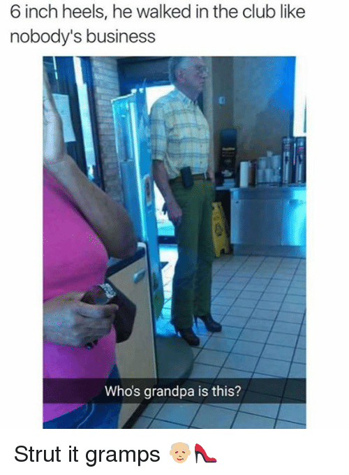 Club, Dank, and Grandpa: 6 inch heels, he walked in the club like  nobody's business  Whos grandpa is this? Strut it gramps 👴🏼👠