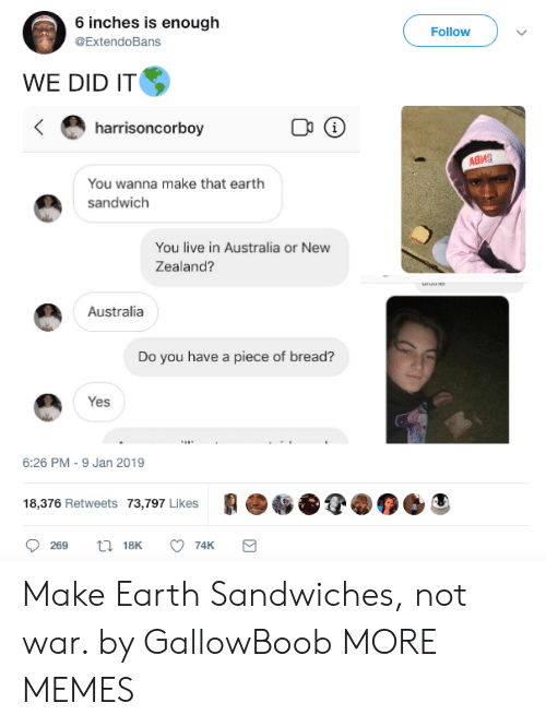 Dank, Memes, and Target: 6 inches is enough  @ExtendoBans  Followv  WE DID IT  harrisoncorboy  Адиа  You wanna make that earth  sandwich  You live in Australia or New  Zealand?  Australia  Do you have a piece of bread?  Yes  6:26 PM-9 Jan 2019  18,376 Retweets 73,797 Likes C Make Earth Sandwiches, not war. by GallowBoob MORE MEMES