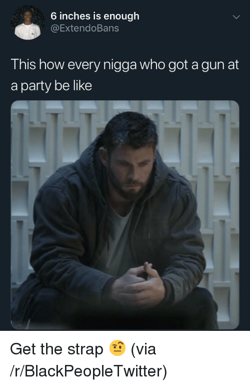 Be Like, Blackpeopletwitter, and Party: 6 inches is enough  @ExtendoBans  T his how every nigga who got a gun at  a party be like Get the strap 🤨 (via /r/BlackPeopleTwitter)