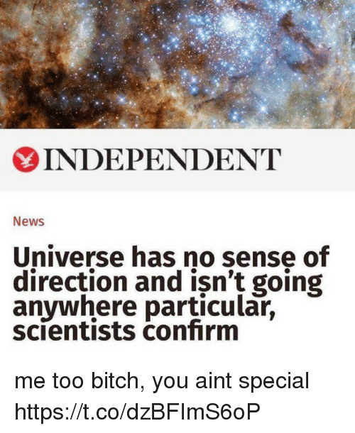 Bitch, Funny, and News: 6  INDEPENDENT  News  Universe has no sense of  direction and isn't going  anywhere particular,  scientists confirm me too bitch, you aint special https://t.co/dzBFImS6oP