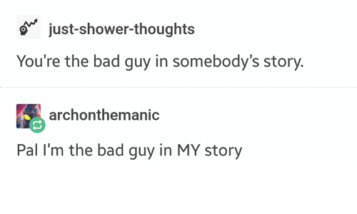 Bad, Shower, and Shower Thoughts: 6 just-shower-thoughts  You're the bad guy in somebody's story.  archonthemanic  Pal I'm the bad guy in MY story