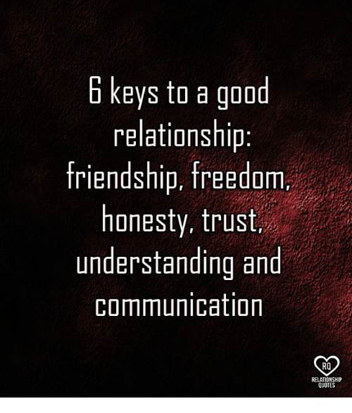 6 Keys To A Good Relationship Friendship Freedom Honesty Trust Understanding And Communication Ro Relationship Quotes Meme On Me Me