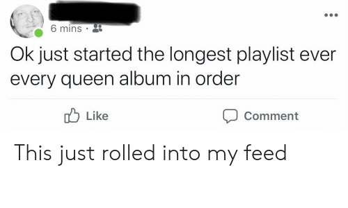 Queen, Comment, and Order: 6 mins  Ok just started the longest playlist ever  every queen album in order  Like  Comment This just rolled into my feed