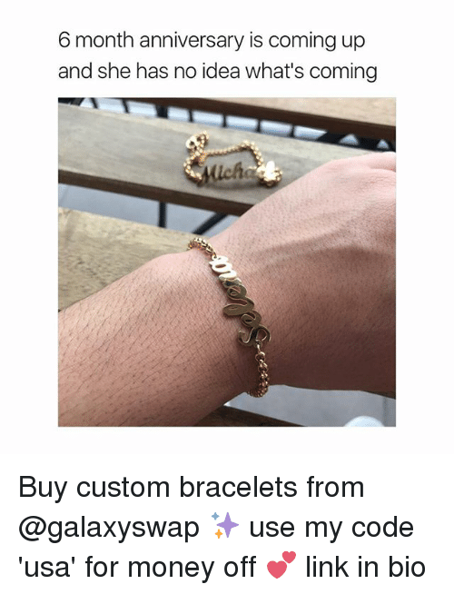 Money, Link, and Girl Memes: 6 month anniversary is coming up  and she has no idea what's coming  lich Buy custom bracelets from @galaxyswap ✨ use my code 'usa' for money off 💕 link in bio