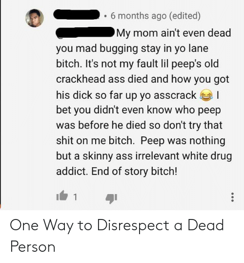 Ass, Bitch, and Crackhead: .6 months ago (edited)  My mom ain't even dead  you mad bugging stay in yo lane  bitch. It's not my fault lil peep's old  crackhead ass died and how you got  his dick so far up yo asscracka I  bet you didn't even know who peep  was before he died so don't try that  shit on me bitch. Peep was nothing  but a skinny ass irrelevant white drug  addict. End of story bitch! One Way to Disrespect a Dead Person