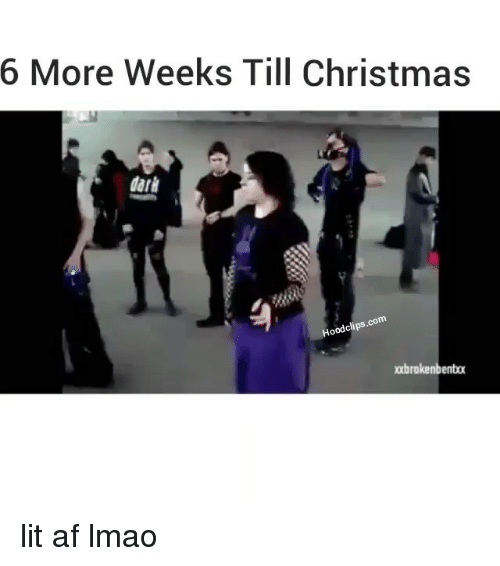 af lit and memes 6 more weeks till christmas hood clips pobrokenbentox