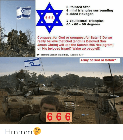 God, Jesus, and Army: 6 Pointed Star  6 mini triangles surrounding  6 sided Hexagon  6 66  2 Equilateral Triangles  60 - 60 - 60 degrees  Conquest for God or conquest for Satan? Do we  really believe that God (and His Beloved Son  Jesus Christ) will use the Satanic 666 Hex(agram)  on His beloved Israel? Wake up people!!!  IDF planting Zionist Israel flag. Source: AFP  Army of God or Satan?  666 Hmmm🤔