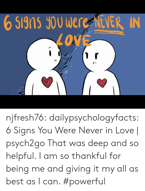 Love, Tumblr, and youtube.com: 6 Signs JoU Were NEVER IN  LOVE njfresh76:  dailypsychologyfacts: 6 Signs You Were Never in Love | psych2go  That was deep and so helpful. I am so thankful for being me and giving it my all as best as I can. #powerful