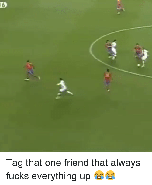 Soccer, One, and Friend: 6 Tag that one friend that always fucks everything up 😂😂