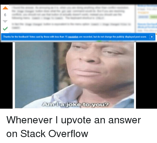 Change, Answer, and Stack: 6  Thanks for the feedback! Votes cast by those with less than 15 reputation are recorded, but do not change the publicly displayed post score. x  Amlajoke toyou? Whenever I upvote an answer on Stack Overflow