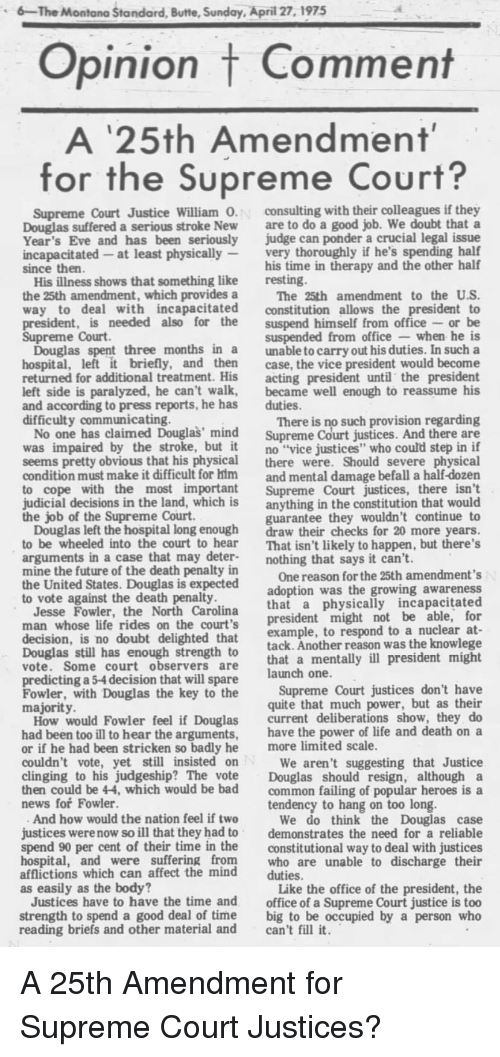 """Bad, Future, and Life: 6-The Montana Standard, Butte, Sunday, April 27,1975  Opinion t Comment  A '25th Amendment  25th Amendment  for the Supreme Court?  Supreme Court Justice William 0  Douglas suffered a serious stroke New  Year's Eve and has been seriously  incapacitated -at least physically  since then  consulting with their colleagues if they  are to do a good job. We doubt that a  judge can ponder a crucial legal issue  very thoroughly if he's spending half  his time in therapy and the other half  His illness shows that something like  the 25th amendment, which provides a  resting.  The 25th amendment to the US  way to deal with incapacitated constitution allows the president to  president, is needed also for the suspend himself from office or be  suspended from office when he is  Douglas spent three months in a unable to carry out his duties. In such a  hospital, left it briefly, and then case, the vice president would become  returned for additional treatment. His acting president until the president  left side is paralyzed, he can't walk, became well enough to reassume his  Supreme Court  and according to press reports, he has  difficulty communicating.  duties.  There is no such provision regarding  No one has claimed Douglas' mind Supreme Court justices. And there are  was impaired by the stroke, bt it no """"vice justices"""" who could step in if  seems pretty obvious that his physical there were. Should severe physical  condition must make it difficult for him and mental damage befall a half-dozen  to cope with the most important Supreme Court justices, there isn't  judicial decisions in the land, which is anything in the constitution that would  guarantee they wouldn't continue to  Douglas left the hospital long enough draw their checks for 20 more years  to be wheeled into the court to hear That isn't likely to happen, but there's  the job of the Supreme Court  arguments in a case that may deter-nothing that says it can't.  mine the future of the death pen"""