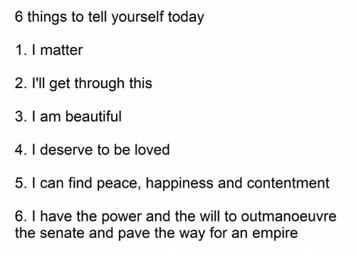 Beautiful, Empire, and Power: 6 things to tell yourself today  1. I matter  2. I'll get through this  3. I am beautiful  4. I deserve to be loved  5. I can find peace, happiness and contentment  6. I have the power and the will to outmanoeuvre  the senate and pave the way for an empire