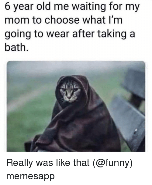 Funny, Memes, and Old: 6 year old me waiting for my  mom to choose what I'm  going to wear after taking a  bath. Really was like that (@funny) memesapp