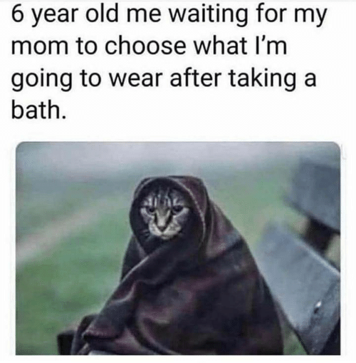 Old, Waiting..., and Mom: 6 year old me waiting for my  mom to choose what I'm  going to wear after taking a  bath.