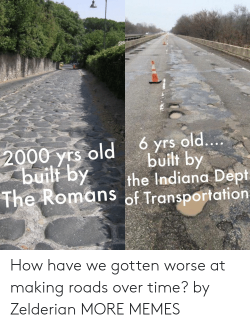 Dank, Memes, and Target: 6 yrs old....  built by  the Indiana Dept  The Romans of Transportation  2000 yrs old  buili by How have we gotten worse at making roads over time? by Zelderian MORE MEMES