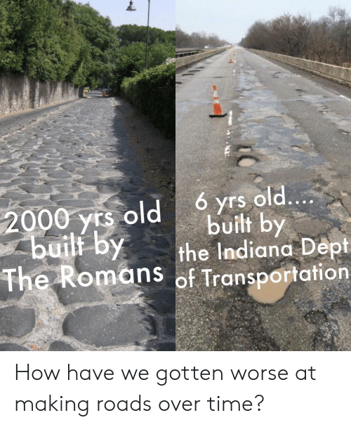 Indiana, Time, and Old: 6 yrs old....  built by  the Indiana Dept  The Romans of Transportation  2000 yrs old  buili by How have we gotten worse at making roads over time?