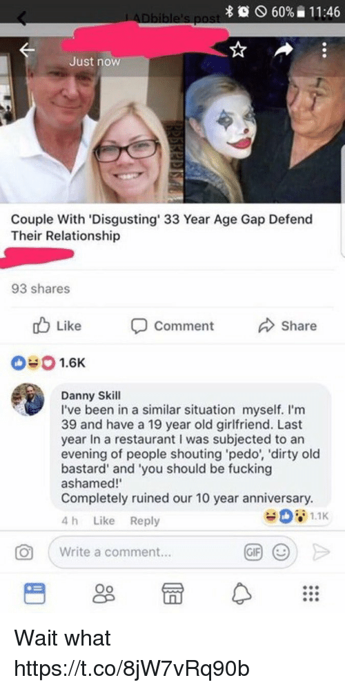 Fucking, Funny, and Dirty: 60%  1 1 :46  Just now  Couple With 'Disgusting 33 Year Age Gap Defend  Their Relationship  93 shares  Like  Comment  Share  040 1.6K  Danny Skill  I've been in a similar situation myself. I'm  39 and have a 19 year old girlfriend. Last  year In a restaurant I was subjected to an  evening of people shouting pedo', 'dirty old  bastard' and 'you should be fucking  ashamed!  Completely ruined our 10 year anniversary.  4 h Like Reply  O  Write a comment... Wait what https://t.co/8jW7vRq90b