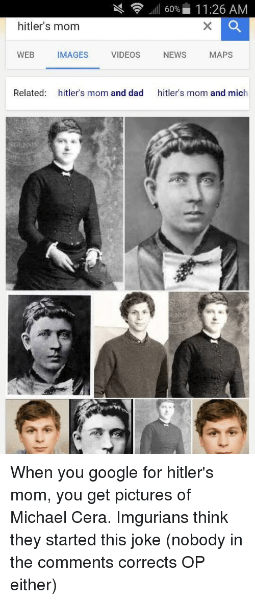 Dad, Google, and Michael Cera: 60% 11:26 AM  hitler's mom  WEB  MAGES  VIDEOS  NEWS  MAPS  Related  hitler's mom and dad  hitler's mom and mich When you google for hitler's mom, you get pictures of Michael Cera. Imgurians think they started this joke (nobody in the comments corrects OP either)