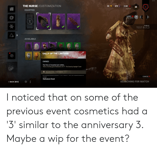 """Halloween, Head, and Good: 60 FPS  THE NURSE/CUSTOMIZATION  55  870  2 281  4  48  HalfSkull  EQUIPPED  LEVEL 50  THE NURSE  PUBLIC  TEST BUILD  AVAILABLE  SALLY OF THE LANTERN  UNCOMMON HEAD  OWNED  The fires of insanity burn within.  """"Have a horribly good Halloween 2017!"""" -The Dead by Daylight Team  KILLER ITEM - THE NURSE  CANCEL  EVENT  Halloween Event  SEARCHING FOR MATCH  BACK [ESC I noticed that on some of the previous event cosmetics had a '3' similar to the anniversary 3. Maybe a wip for the event?"""
