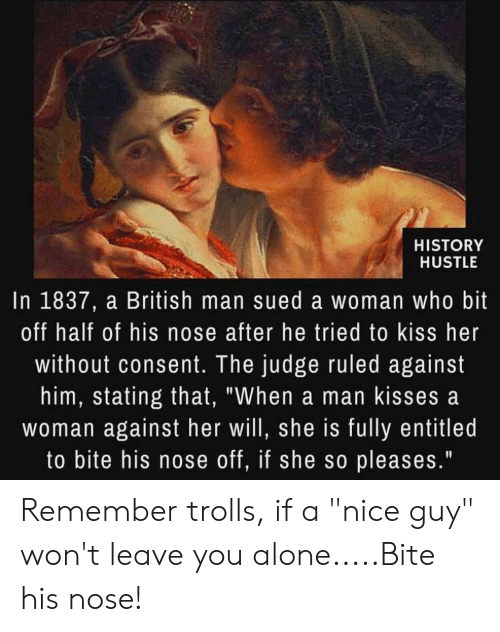 """Being Alone, History, and Kiss: 60  HISTORY  HUSTLE  In 1837, a British man sued a woman who bit  off half of his nose after he tried to kiss her  without consent. The judge ruled against  him, stating that, """"When a man kisses a  woman against her will, she is fully entitled  to bite his nose off, if she so pleases."""" Remember trolls, if a """"nice guy"""" won't leave you alone.....Bite his nose!"""