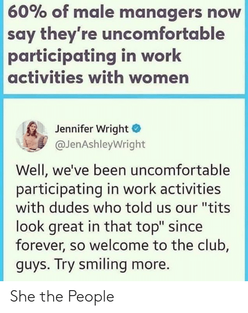 "Club, Tits, and Work: 60% of male managers now  say they're uncomfortable  participating in work  activities with women  Jennifer Wright  @JenAshleyWright  Well, we've been uncomfortable  participating in work activities  with dudes who told us our ""tits  look great in that top"" since  forever, so welcome to the club,  guys. Try smiling more. She the People"