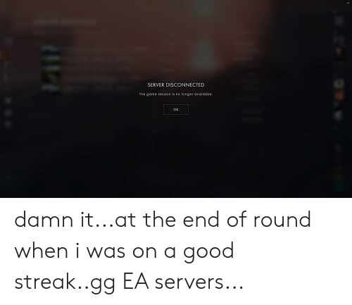 Gg, The Game, and Game: 60  SERVER DISCONNECTED  The game session is no longer available.  OK damn it...at the end of round when i was on a good streak..gg EA servers...