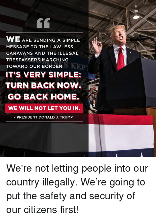Home, Trump, and Back: 60  WE ARE  MESSAGE TO THE LAWLESS  CARAVANS AND THE ILLEGAL  TRESPASSERS MARCHING  TOWARD OUR BORDER.  IT'S VERY SIMPLE:  SENDING A SIMPLE  MARERKEP  TURN BACK NOW.  GO BACK HOME.  WE WILL NOT LET YOU IN  PRESIDENT DONALD J. TRUMP We're not letting people into our country illegally. We're going to put the safety and security of our citizens first!